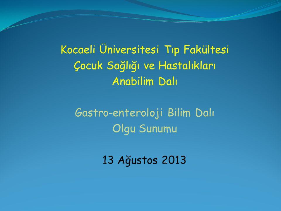 Kocaeli Üniversitesi Tıp Fakültesi Çocuk Sağlığı ve Hastalıkları Anabilim Dalı Gastro-enteroloji Bilim Dalı Olgu Sunumu 13 Ağustos 2013