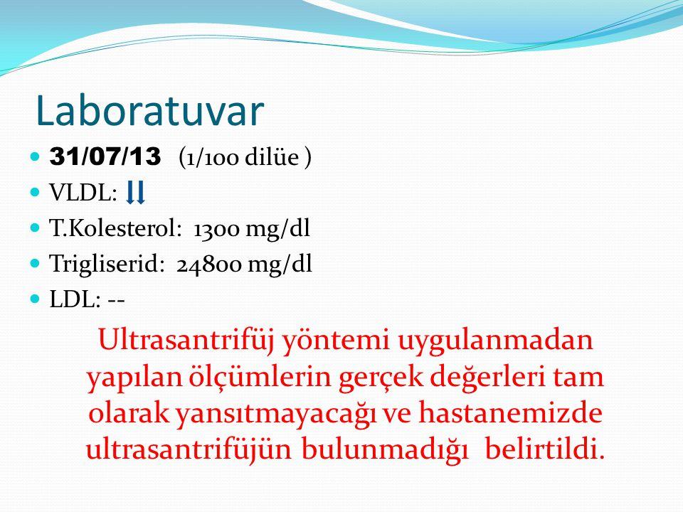 Laboratuvar 31/07/13 (1/100 dilüe ) VLDL: T.Kolesterol: 1300 mg/dl Trigliserid: 24800 mg/dl LDL: -- Ultrasantrifüj yöntemi uygulanmadan yapılan ölçümlerin gerçek değerleri tam olarak yansıtmayacağı ve hastanemizde ultrasantrifüjün bulunmadığı belirtildi.