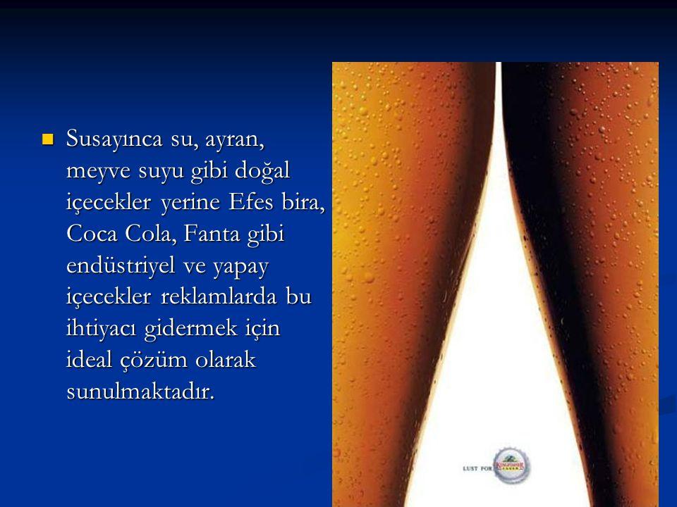 Susayınca su, ayran, meyve suyu gibi doğal içecekler yerine Efes bira, Coca Cola, Fanta gibi endüstriyel ve yapay içecekler reklamlarda bu ihtiyacı gidermek için ideal çözüm olarak sunulmaktadır.