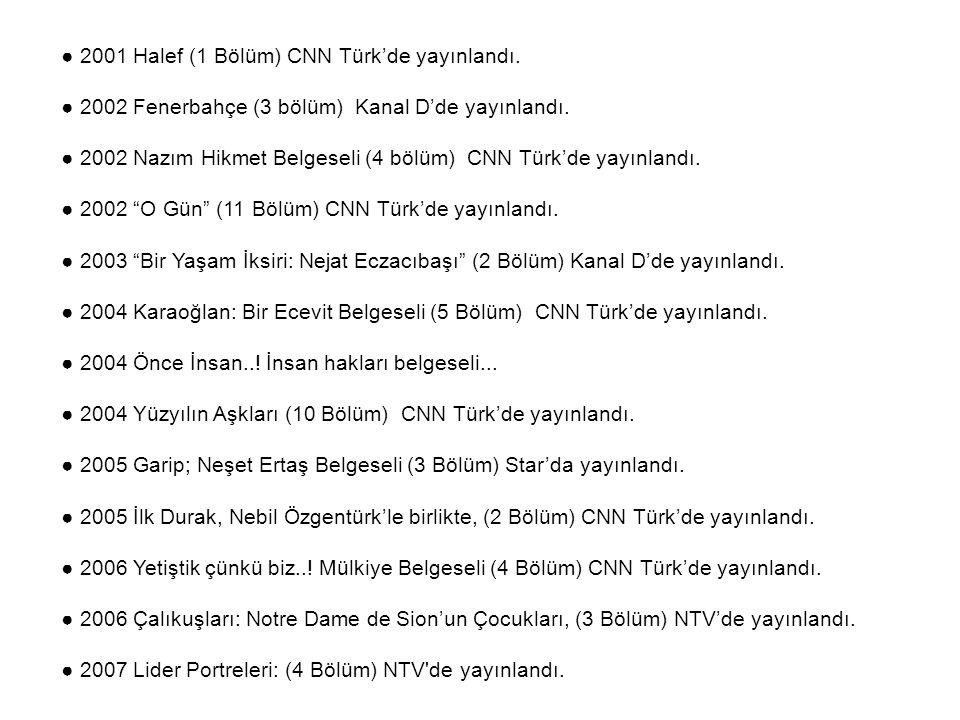 ● 2001 Halef (1 Bölüm) CNN Türk'de yayınlandı. ● 2002 Fenerbahçe (3 bölüm) Kanal D'de yayınlandı. ● 2002 Nazım Hikmet Belgeseli (4 bölüm) CNN Türk'de