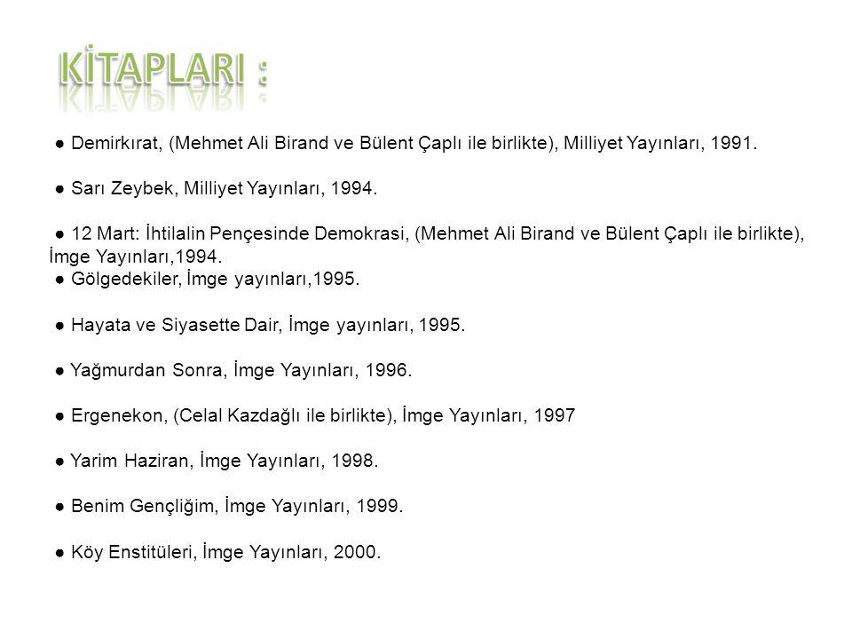 ● Demirkırat, (Mehmet Ali Birand ve Bülent Çaplı ile birlikte), Milliyet Yayınları, 1991. ● Sarı Zeybek, Milliyet Yayınları, 1994. ● 12 Mart: İhtilali