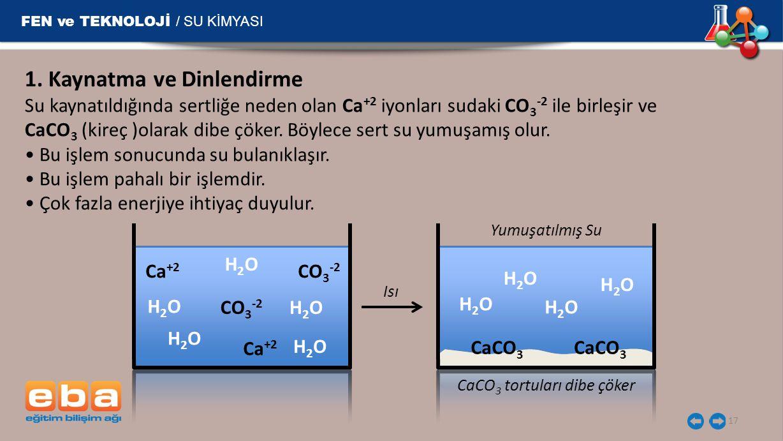 FEN ve TEKNOLOJİ / SU KİMYASI 17 Ca +2 CO 3 -2 H2OH2O H2OH2O H2OH2O H2OH2O H2OH2O H2OH2O H2OH2O H2OH2O H2OH2O CaCO 3 Isı Yumuşatılmış Su 1. Kaynatma v