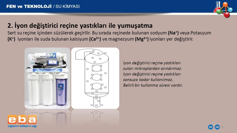 FEN ve TEKNOLOJİ / SU KİMYASI 18 2. İyon değiştirici reçine yastıkları ile yumuşatma Sert su reçine içinden süzülerek geçirilir. Bu sırada reçinede bu