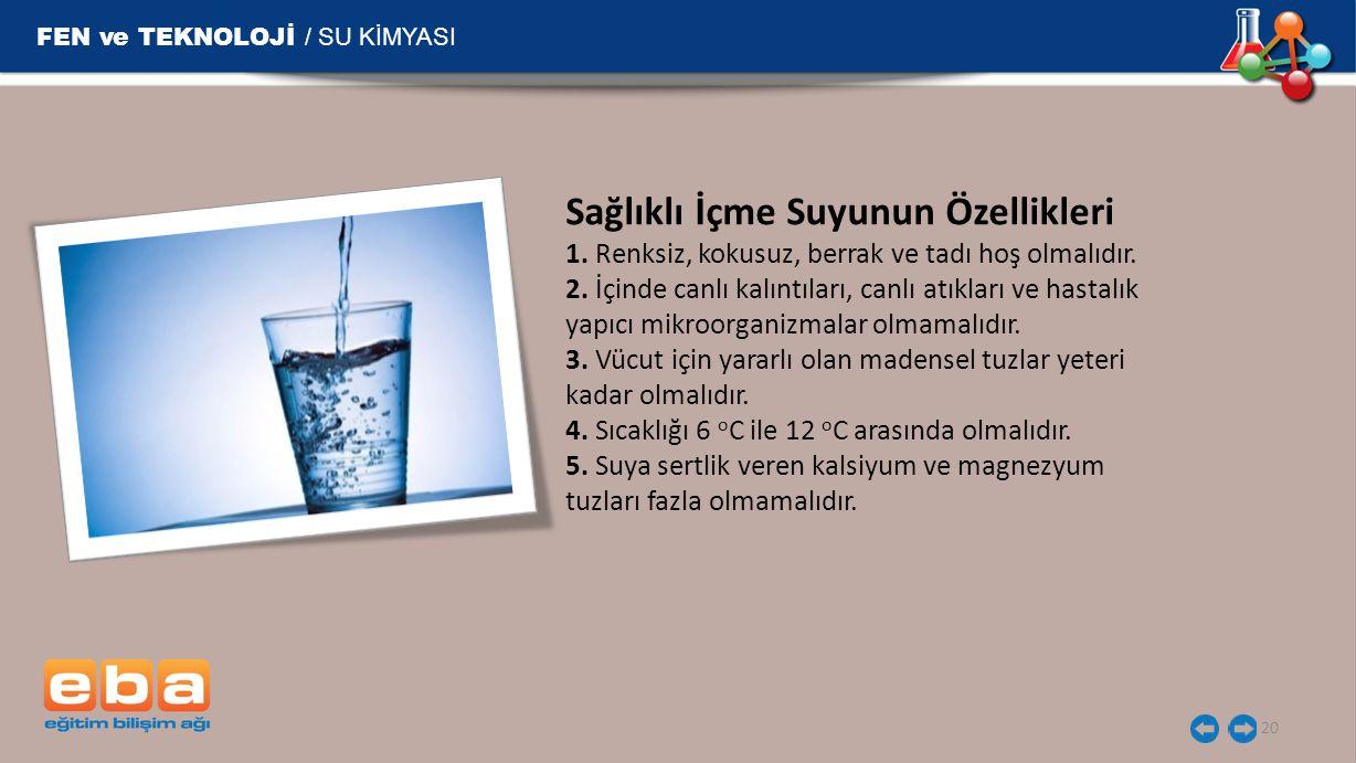 FEN ve TEKNOLOJİ / SU KİMYASI 20 Sağlıklı İçme Suyunun Özellikleri 1. Renksiz, kokusuz, berrak ve tadı hoş olmalıdır. 2. İçinde canlı kalıntıları, can