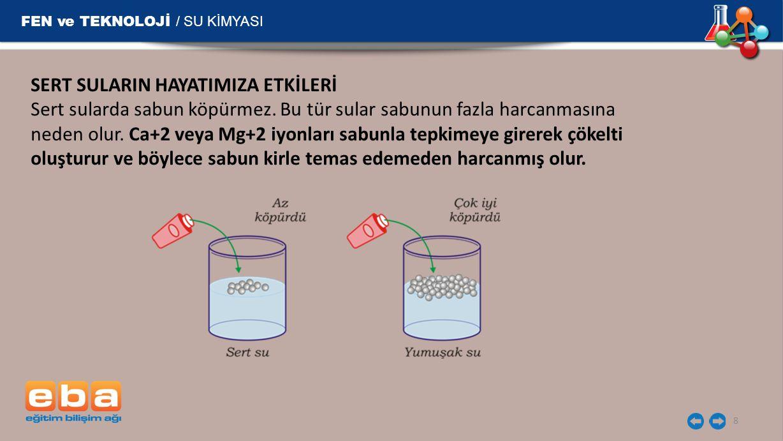 FEN ve TEKNOLOJİ / SU KİMYASI 8 SERT SULARIN HAYATIMIZA ETKİLERİ Sert sularda sabun köpürmez. Bu tür sular sabunun fazla harcanmasına neden olur. Ca+2