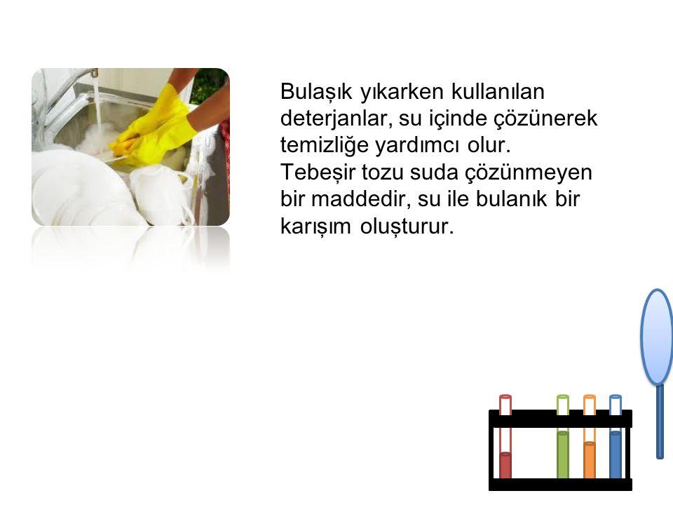 Bulaşık yıkarken kullanılan deterjanlar, su içinde çözünerek temizliğe yardımcı olur. Tebeşir tozu suda çözünmeyen bir maddedir, su ile bulanık bir ka