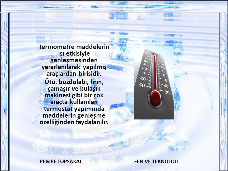 PEMPE TOPSAKALFEN VE TEKNOLOJİ Termometre maddelerin ısı etkisiyle genleşmesinden yararlanılarak yapılmış araçlardan birisidir.