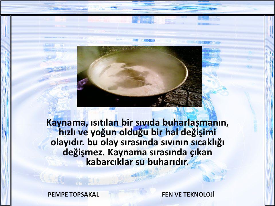 PEMPE TOPSAKALFEN VE TEKNOLOJİ Kaynama, ısıtılan bir sıvıda buharlaşmanın, hızlı ve yoğun olduğu bir hal değişimi olayıdır.