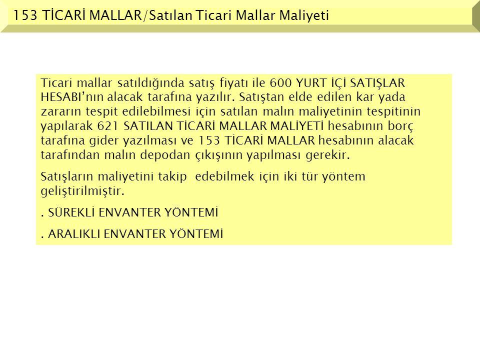 153 TİCARİ MALLAR/Satılan Ticari Mallar Maliyeti Ticari mallar satıldığında satış fiyatı ile 600 YURT İÇİ SATIŞLAR HESABI'nın alacak tarafına yazılır.
