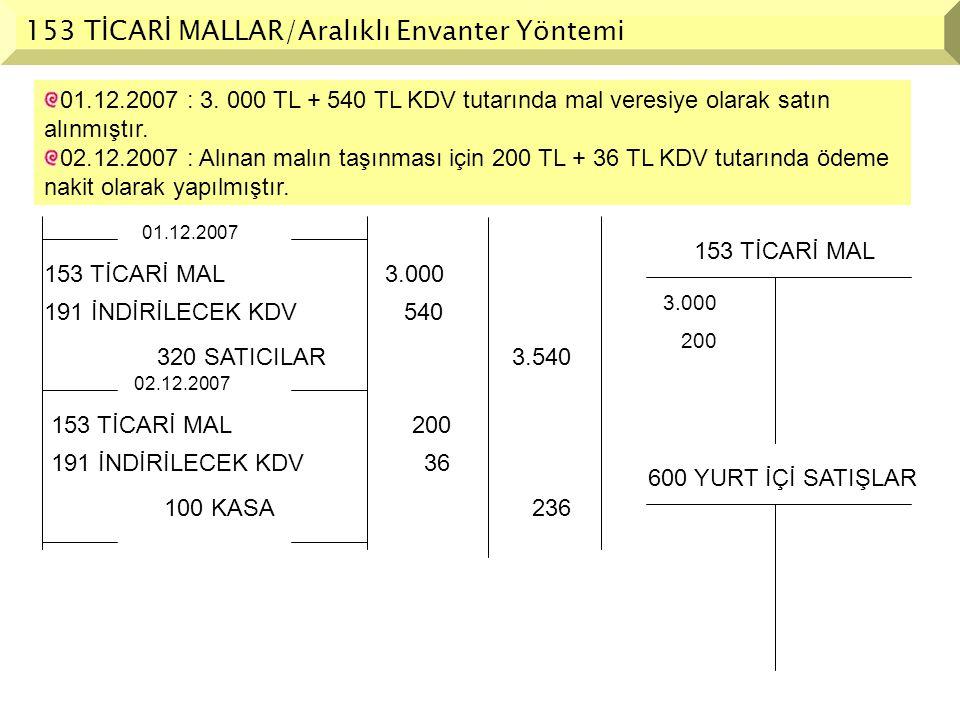 153 TİCARİ MALLAR/Aralıklı Envanter Yöntemi 01.12.2007 : 3. 000 TL + 540 TL KDV tutarında mal veresiye olarak satın alınmıştır. 02.12.2007 : Alınan ma