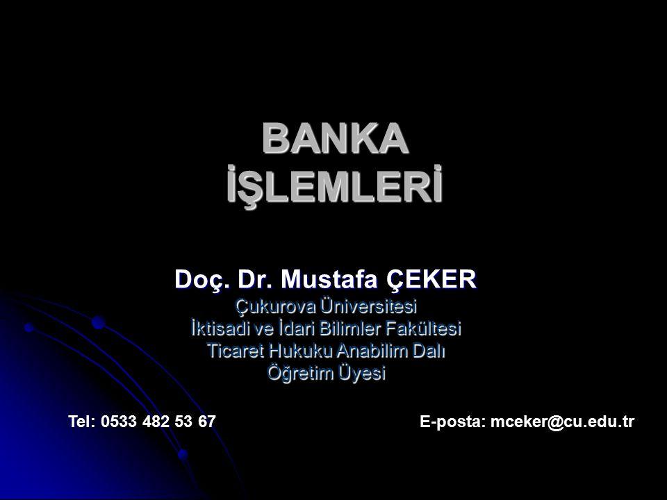 BANKA İŞLEMLERİ Doç. Dr. Mustafa ÇEKER Çukurova Üniversitesi İktisadi ve İdari Bilimler Fakültesi Ticaret Hukuku Anabilim Dalı Öğretim Üyesi Tel: 0533