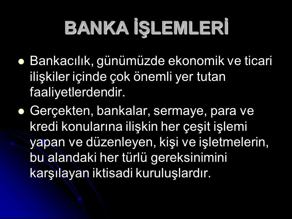 BANKA İŞLEMLERİ Bankacılık, günümüzde ekonomik ve ticari ilişkiler içinde çok önemli yer tutan faaliyetlerdendir. Gerçekten, bankalar, sermaye, para v