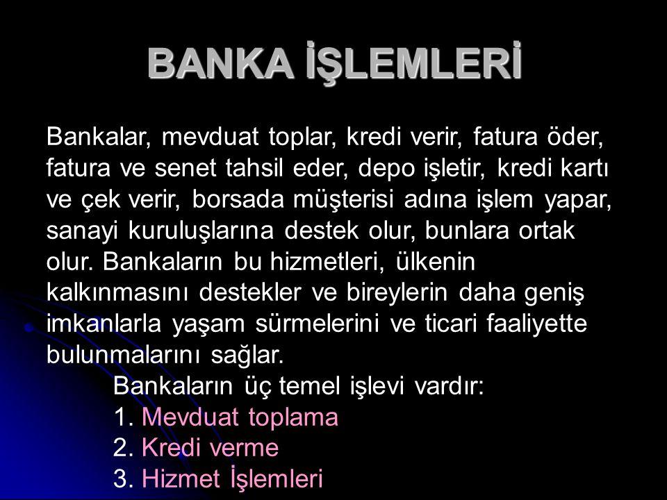 BANKA İŞLEMLERİ Bankalar, mevduat toplar, kredi verir, fatura öder, fatura ve senet tahsil eder, depo işletir, kredi kartı ve çek verir, borsada müşte