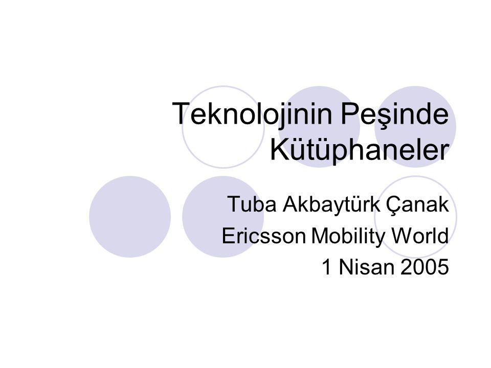 Teknolojinin Peşinde Kütüphaneler Tuba Akbaytürk Çanak Ericsson Mobility World 1 Nisan 2005