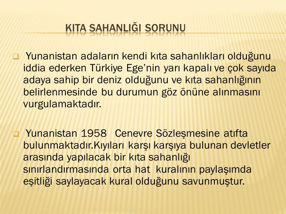  Yunanistan adaların kendi kıta sahanlıkları olduğunu iddia ederken Türkiye Ege'nin yarı kapalı ve çok sayıda adaya sahip bir deniz olduğunu ve kıta