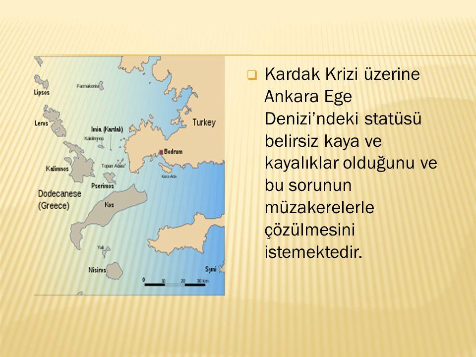  Kardak Krizi üzerine Ankara Ege Denizi'ndeki statüsü belirsiz kaya ve kayalıklar olduğunu ve bu sorunun müzakerelerle çözülmesini istemektedir.