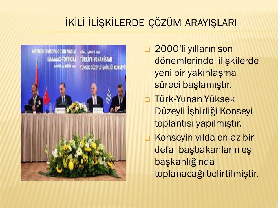 İKİLİ İLİŞKİLERDE ÇÖZÜM ARAYIŞLARI  2000'li yılların son dönemlerinde ilişkilerde yeni bir yakınlaşma süreci başlamıştır.  Türk-Yunan Yüksek Düzeyli