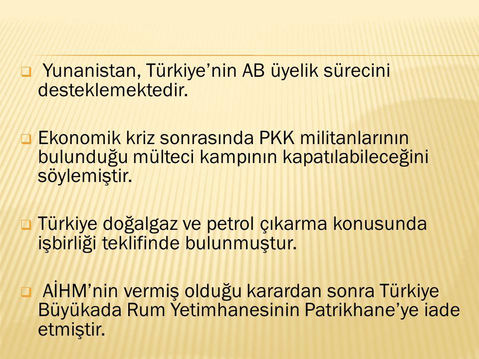  Yunanistan, Türkiye'nin AB üyelik sürecini desteklemektedir.  Ekonomik kriz sonrasında PKK militanlarının bulunduğu mülteci kampının kapatılabilece