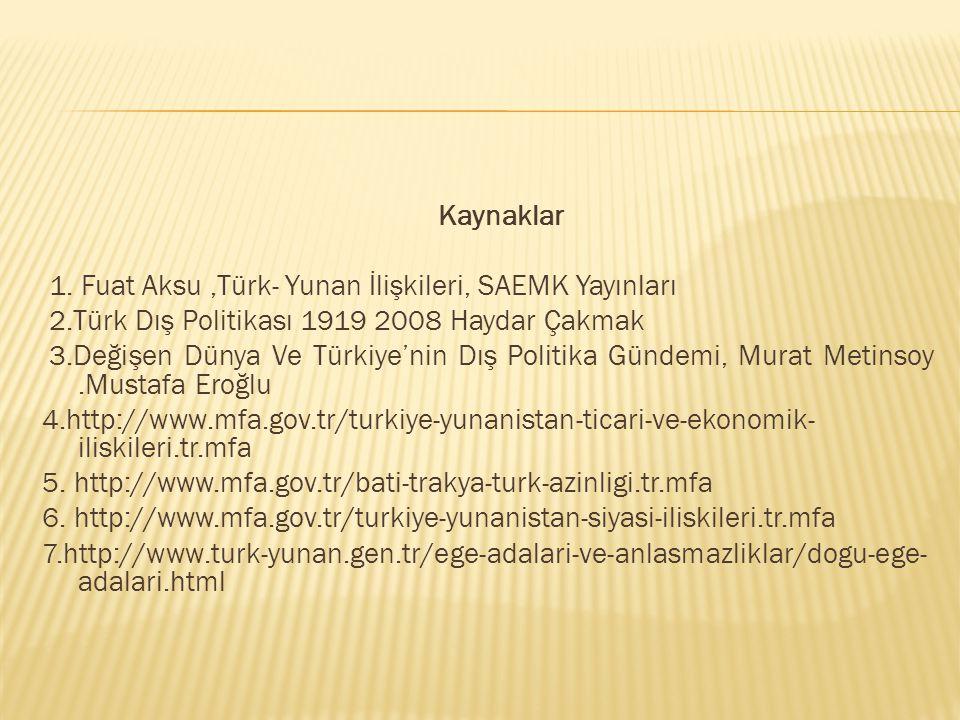 Kaynaklar 1. Fuat Aksu,Türk- Yunan İlişkileri, SAEMK Yayınları 2.Türk Dış Politikası 1919 2008 Haydar Çakmak 3.Değişen Dünya Ve Türkiye'nin Dış Politi