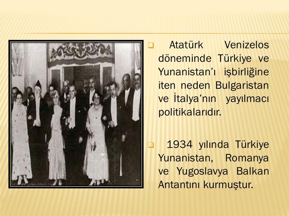  Atatürk Venizelos döneminde Türkiye ve Yunanistan'ı işbirliğine iten neden Bulgaristan ve İtalya'nın yayılmacı politikalarıdır.  1934 yılında Türki