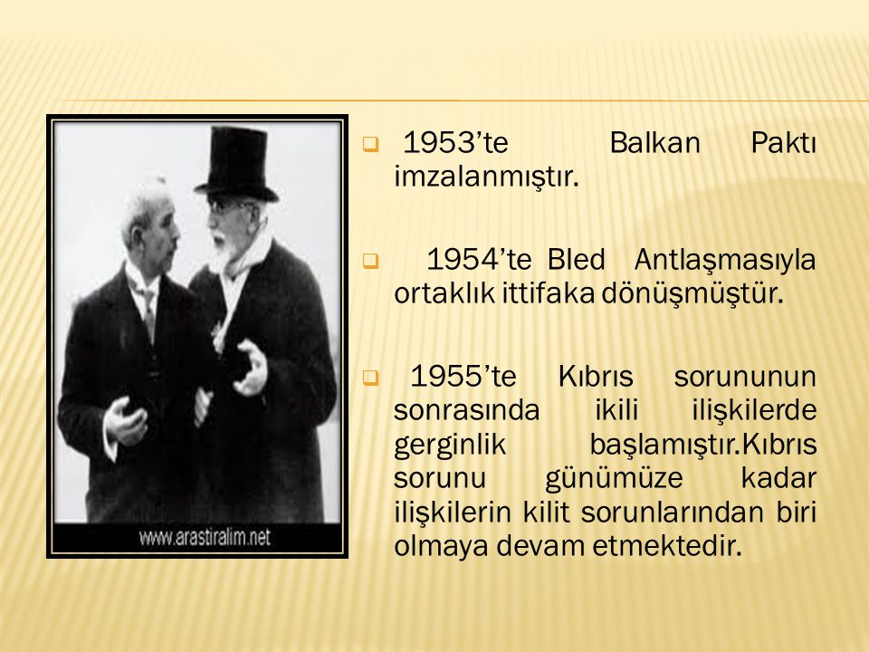  1953'te Balkan Paktı imzalanmıştır.  1954'te Bled Antlaşmasıyla ortaklık ittifaka dönüşmüştür.  1955'te Kıbrıs sorununun sonrasında ikili ilişkile