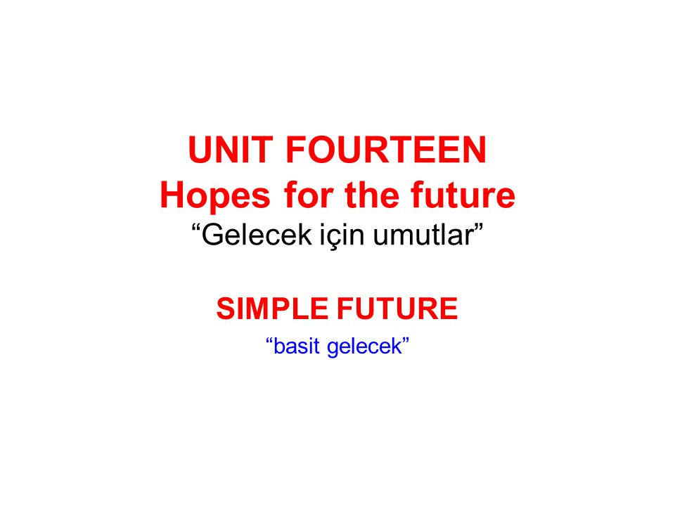 "UNIT FOURTEEN Hopes for the future ""Gelecek için umutlar"" SIMPLE FUTURE ""basit gelecek"""