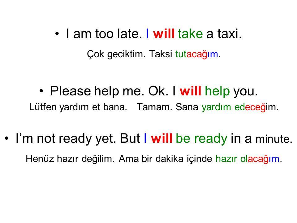 I am too late. I will take a taxi. Çok geciktim. Taksi tutacağım. Please help me. Ok. I will help you. Lütfen yardım et bana. Tamam. Sana yardım edece