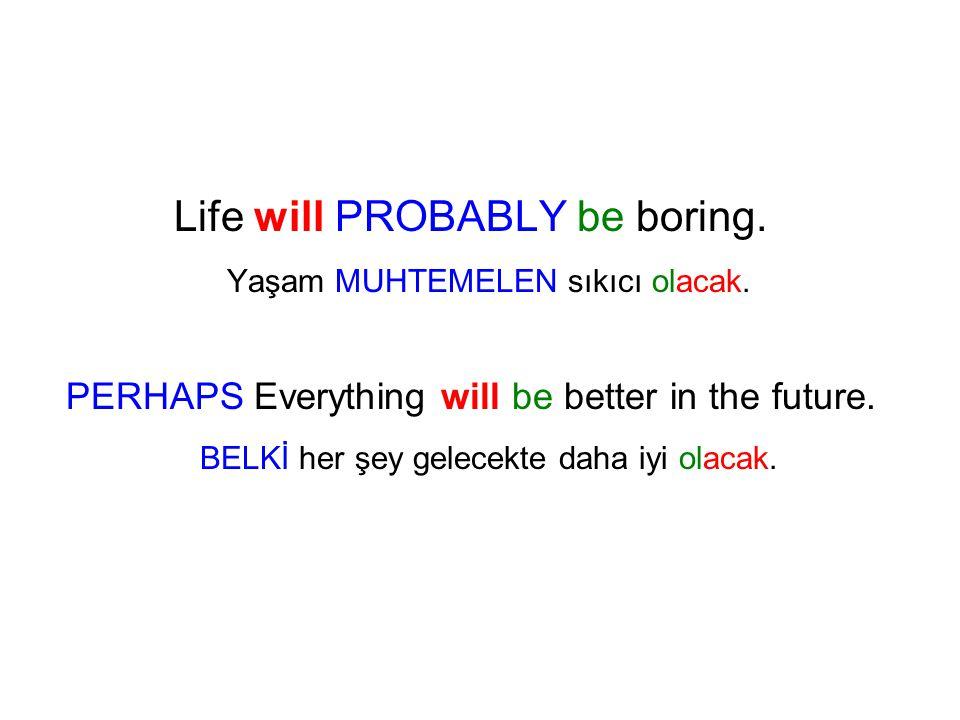 Life will PROBABLY be boring. Yaşam MUHTEMELEN sıkıcı olacak. PERHAPS Everything will be better in the future. BELKİ her şey gelecekte daha iyi olacak
