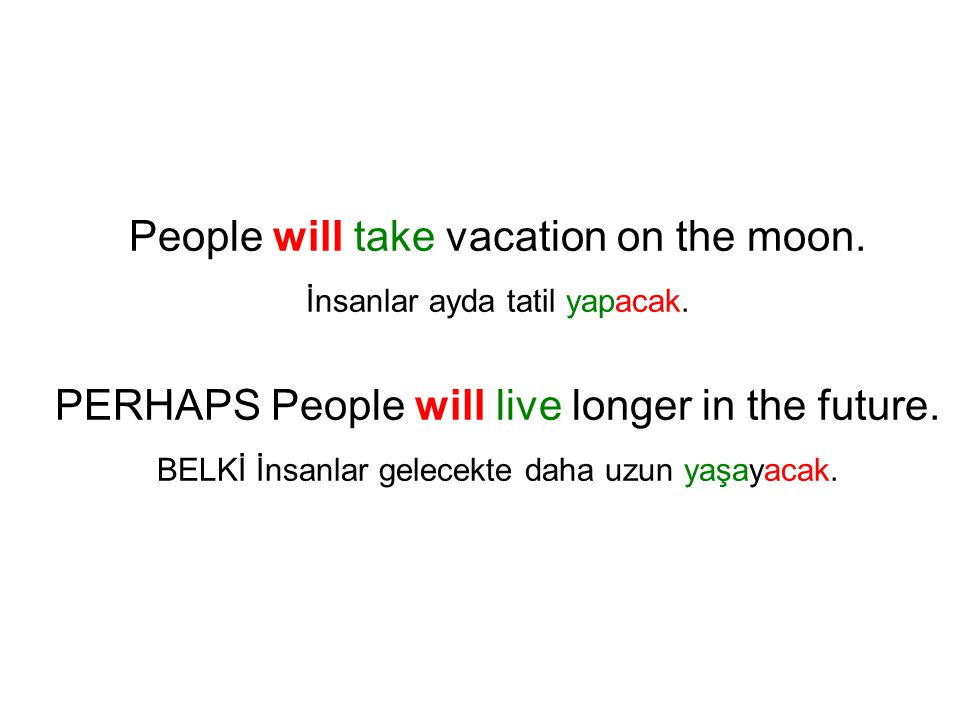 People will take vacation on the moon. İnsanlar ayda tatil yapacak. PERHAPS People will live longer in the future. BELKİ İnsanlar gelecekte daha uzun