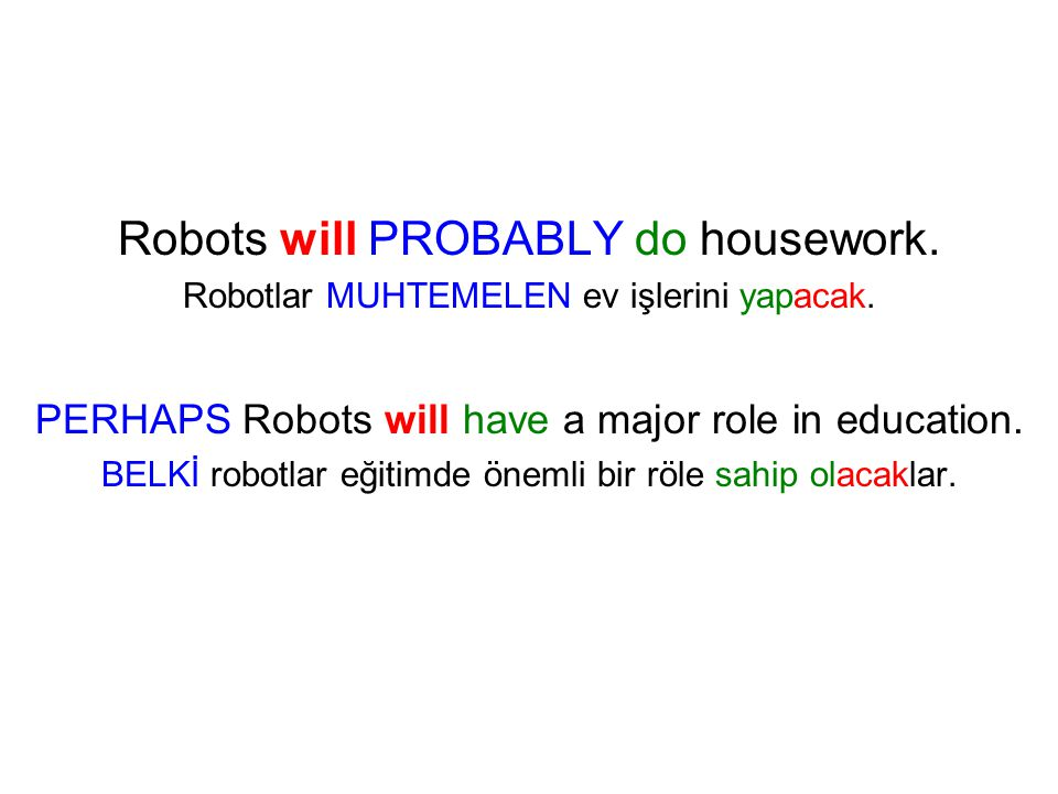 Robots will PROBABLY do housework. Robotlar MUHTEMELEN ev işlerini yapacak. PERHAPS Robots will have a major role in education. BELKİ robotlar eğitimd