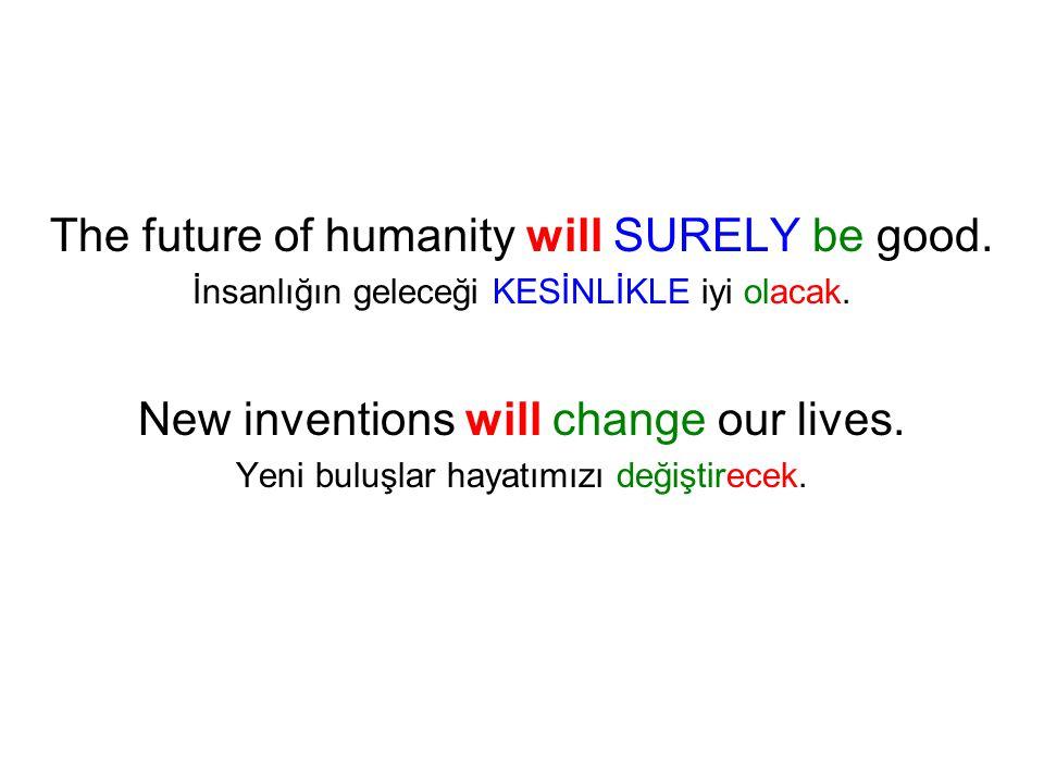 The future of humanity will SURELY be good. İnsanlığın geleceği KESİNLİKLE iyi olacak. New inventions will change our lives. Yeni buluşlar hayatımızı