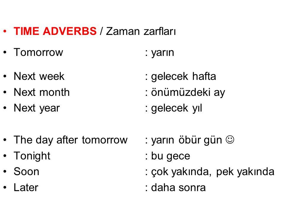 TIME ADVERBS / Zaman zarfları Tomorrow: yarın Next week: gelecek hafta Next month: önümüzdeki ay Next year: gelecek yıl The day after tomorrow: yarın