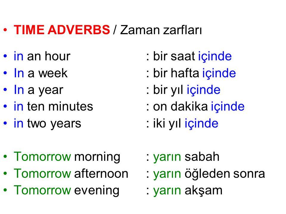 TIME ADVERBS / Zaman zarfları in an hour: bir saat içinde In a week: bir hafta içinde In a year: bir yıl içinde in ten minutes: on dakika içinde in tw