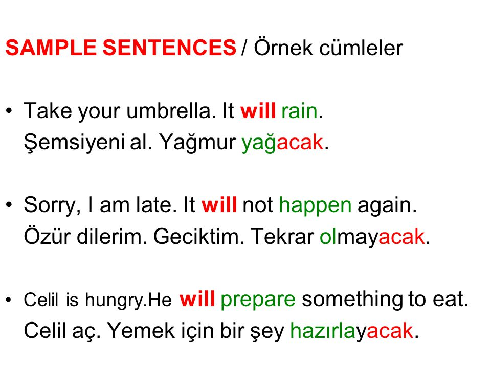 SAMPLE SENTENCES / Örnek cümleler Take your umbrella. It will rain. Şemsiyeni al. Yağmur yağacak. Sorry, I am late. It will not happen again. Özür dil