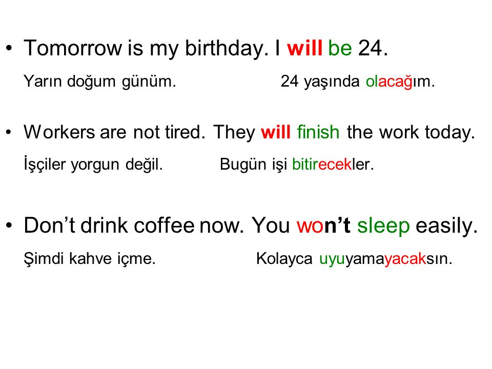 Tomorrow is my birthday. I will be 24. Yarın doğum günüm. 24 yaşında olacağım. Workers are not tired. They will finish the work today. İşçiler yorgun