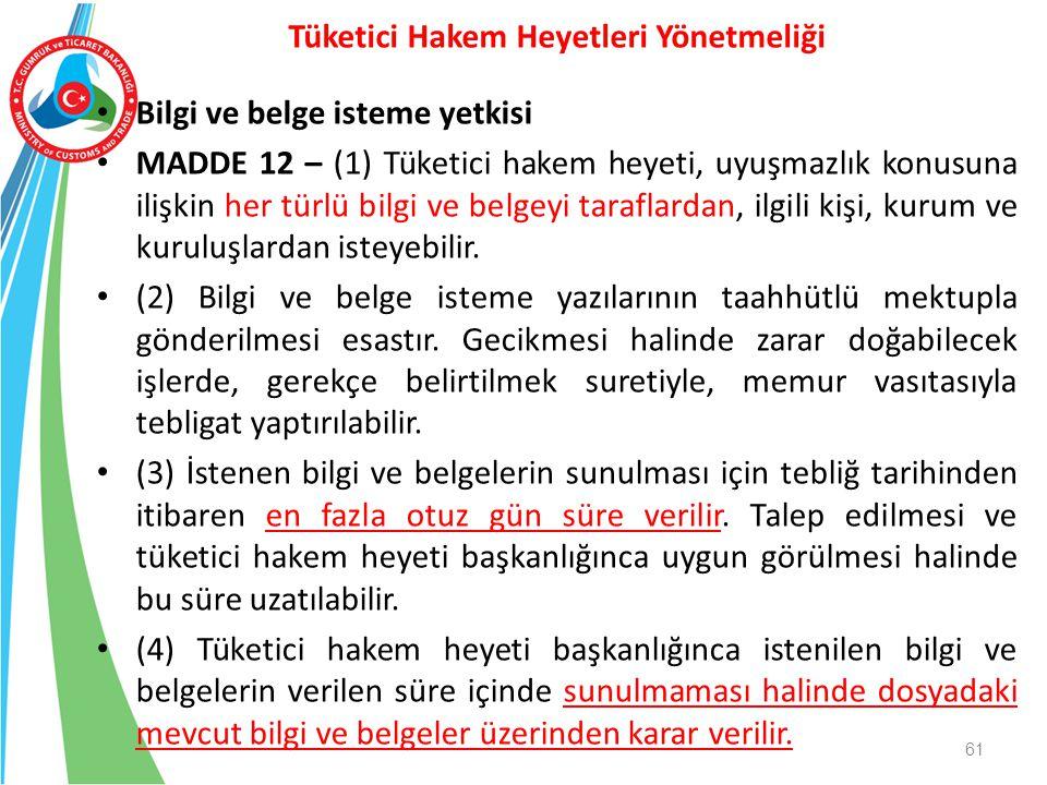 Bilgi ve belge isteme yetkisi MADDE 12 – (1) Tüketici hakem heyeti, uyuşmazlık konusuna ilişkin her türlü bilgi ve belgeyi taraflardan, ilgili kişi, k