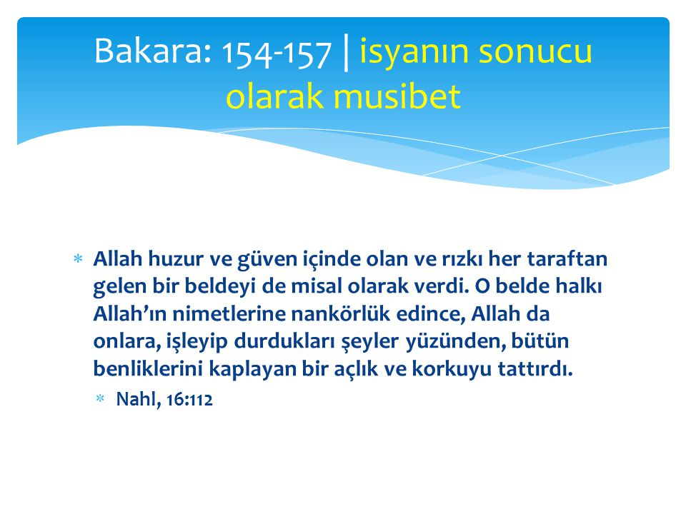  Allah huzur ve güven içinde olan ve rızkı her taraftan gelen bir beldeyi de misal olarak verdi. O belde halkı Allah'ın nimetlerine nankörlük edince,