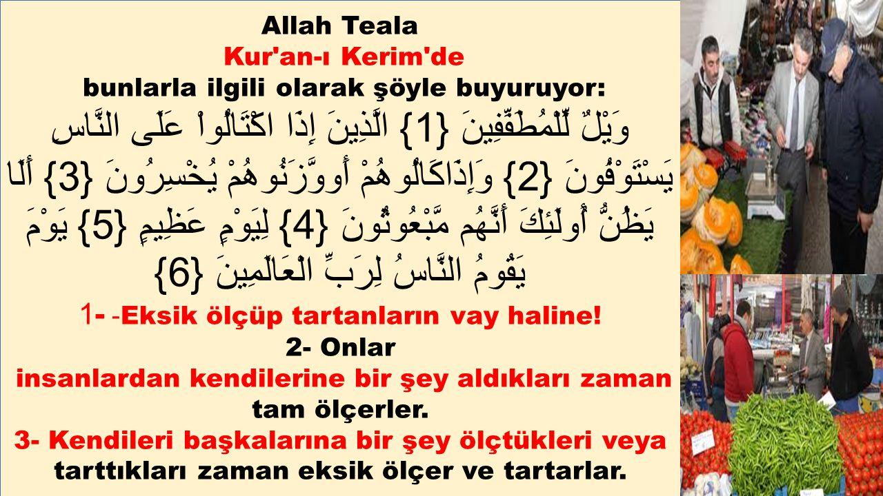 Allah Teala Kur'an-ı Kerim'de bunlarla ilgili olarak şöyle buyuruyor: وَيْلٌ لِّلْمُطَفِّفِينَ {1} الَّذِينَ إِذَا اكْتَالُواْ عَلَى النَّاسِ يَسْتَوْ