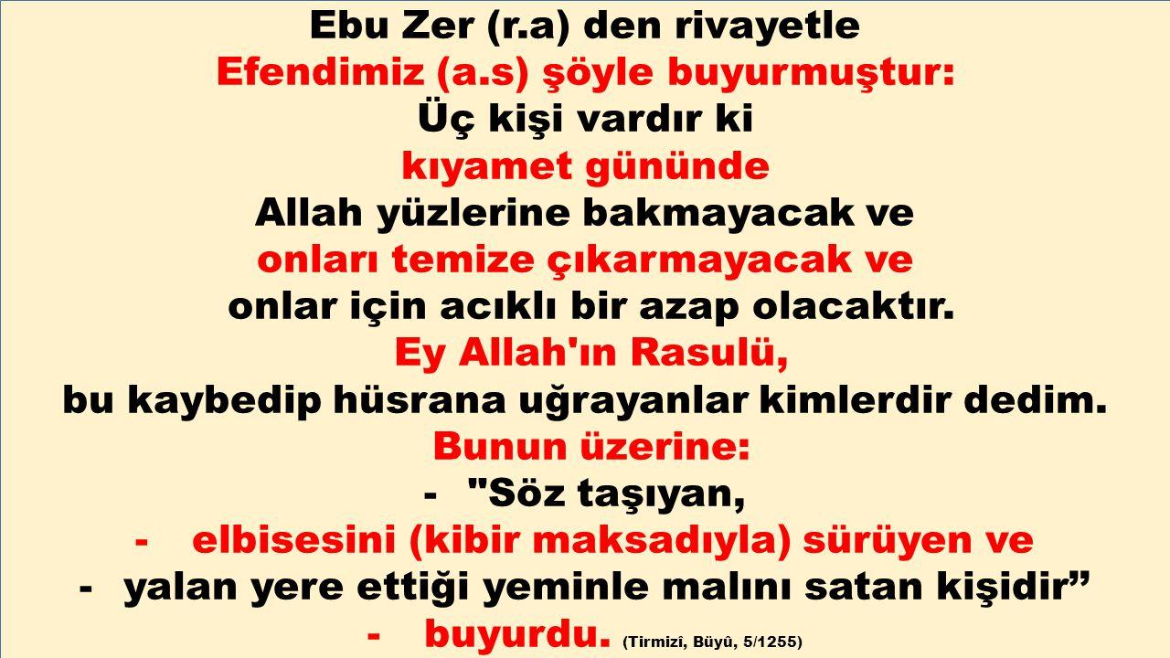 Ebu Zer (r.a) den rivayetle Efendimiz (a.s) şöyle buyurmuştur: Üç kişi vardır ki kıyamet gününde Allah yüzlerine bakmayacak ve onları temize çıkarmaya