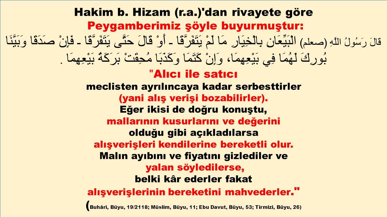 Hakim b. Hizam (r.a.)'dan rivayete göre Peygamberimiz şöyle buyurmuştur: قَالَ رَسُولُ اللَّهِ ( صعلم ) الْبَيِّعَانِ بِالْخِيَارِ مَا لَمْ يَتَفَرَّق