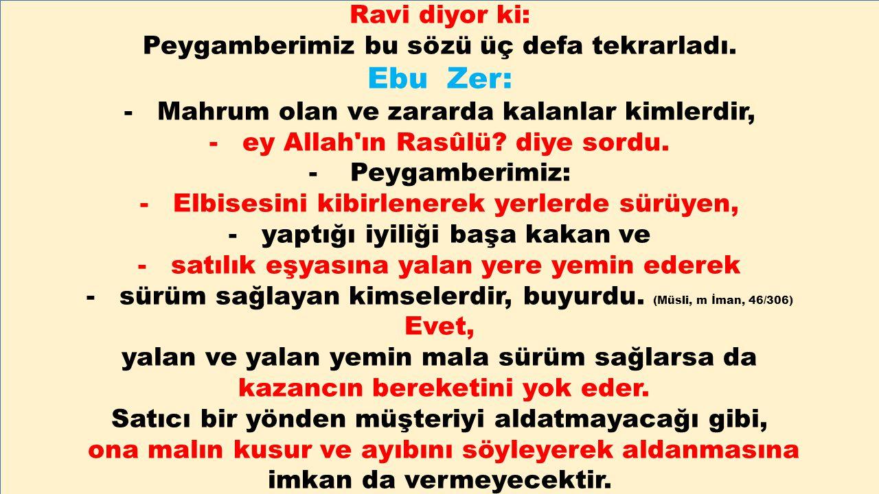 Ravi diyor ki: Peygamberimiz bu sözü üç defa tekrarladı. Ebu Zer: -Mahrum olan ve zararda kalanlar kimlerdir, -ey Allah'ın Rasûlü? diye sordu. - Peyga