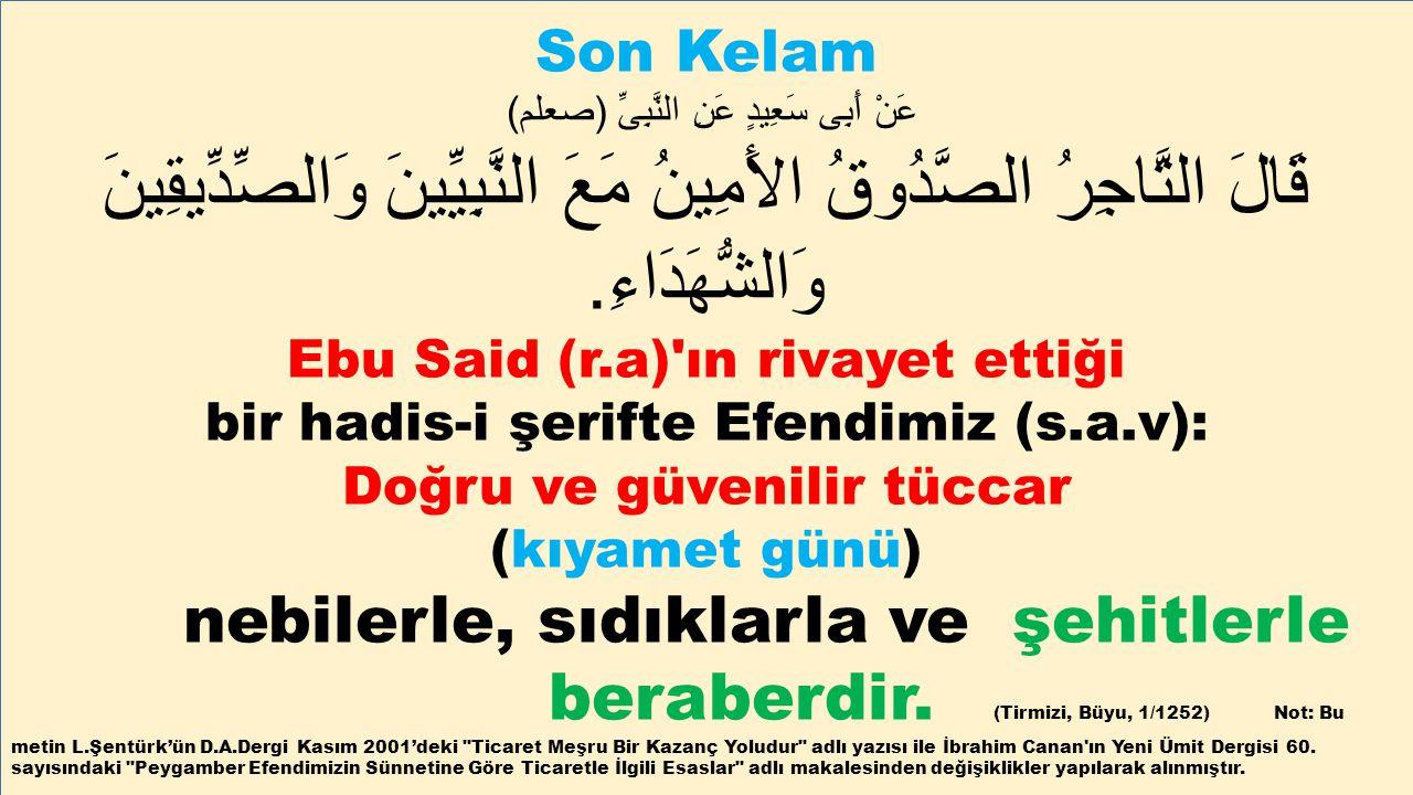 Son Kelam عَنْ أَبِى سَعِيدٍ عَنِ النَّبِىِّ ( صعلم ) قَالَ التَّاجِرُ الصَّدُوقُ الأَمِينُ مَعَ النَّبِيِّينَ وَالصِّدِّيقِينَ وَالشُّهَدَاءِ. Ebu Sa
