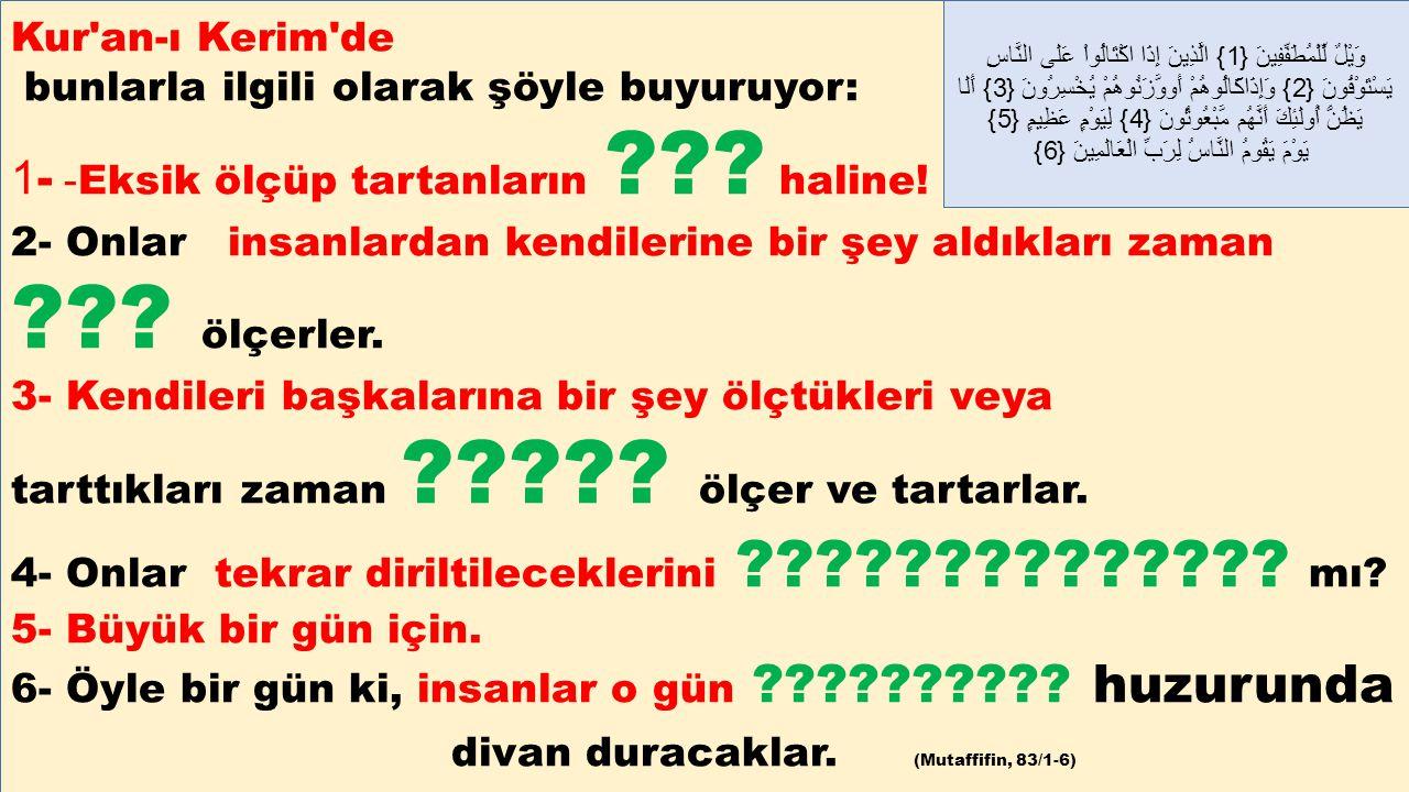 Kur'an-ı Kerim'de bunlarla ilgili olarak şöyle buyuruyor: 1- - Eksik ölçüp tartanların ??? haline! 2- Onlar insanlardan kendilerine bir şey aldıkları