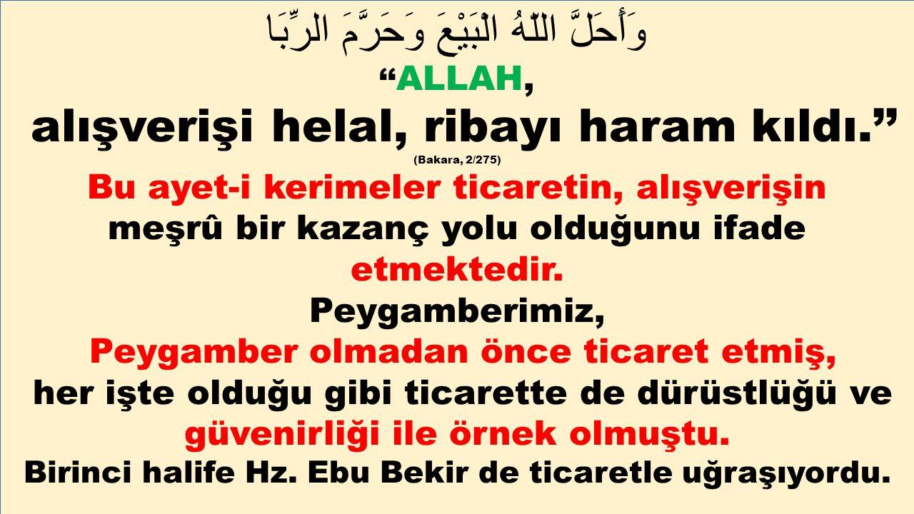 وَأَحَلَّ اللّهُ الْبَيْعَ وَحَرَّمَ الرِّبَا '' ALLAH, alışverişi helal, ribayı haram kıldı.'' (Bakara, 2/275) Bu ayet-i kerimeler ticaretin, alışver