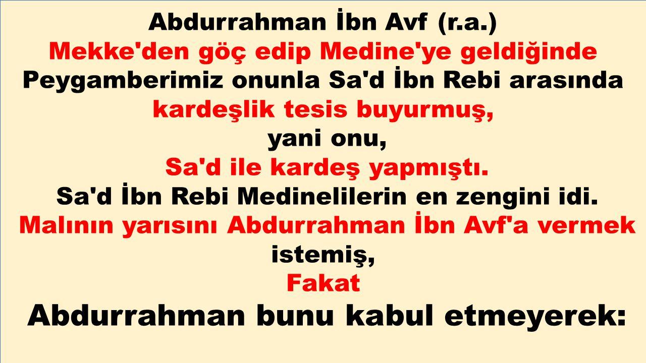 Abdurrahman İbn Avf (r.a.) Mekke'den göç edip Medine'ye geldiğinde Peygamberimiz onunla Sa'd İbn Rebi arasında kardeşlik tesis buyurmuş, yani onu, Sa'