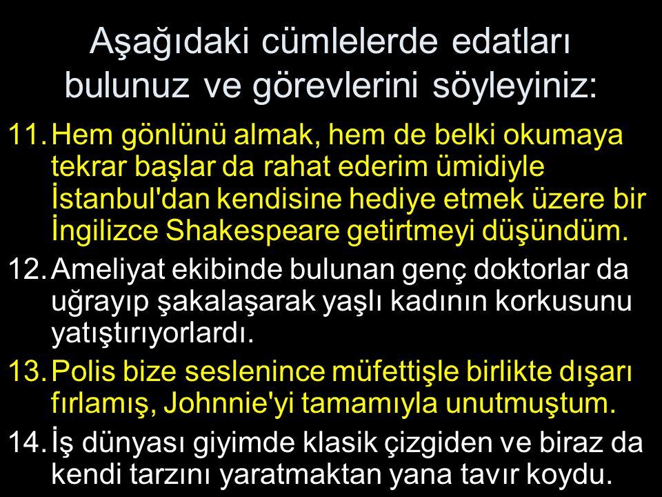 Aşağıdaki cümlelerde edatları bulunuz ve görevlerini söyleyiniz: 11.Hem gönlünü almak, hem de belki okumaya tekrar başlar da rahat ederim ümidiyle İstanbul dan kendisine hediye etmek üzere bir İngilizce Shakespeare getirtmeyi düşündüm.
