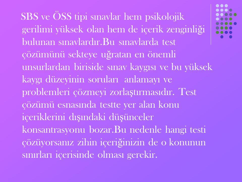 SBS ve ÖSS tipi sınavlar hem psikolojik gerilimi yüksek olan hem de içerik zenginli ğ i bulunan sınavlardır.Bu sınavlarda test çözümünü sekteye u ğ ratan en önemli unsurlardan biriside sınav kaygısı ve bu yüksek kaygı düzeyinin soruları anlamayı ve problemleri çözmeyi zorla ş tırmasıdır.