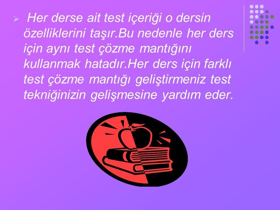  Her derse ait test içeriği o dersin özelliklerini taşır.Bu nedenle her ders için aynı test çözme mantığını kullanmak hatadır.Her ders için farklı test çözme mantığı geliştirmeniz test tekniğinizin gelişmesine yardım eder.