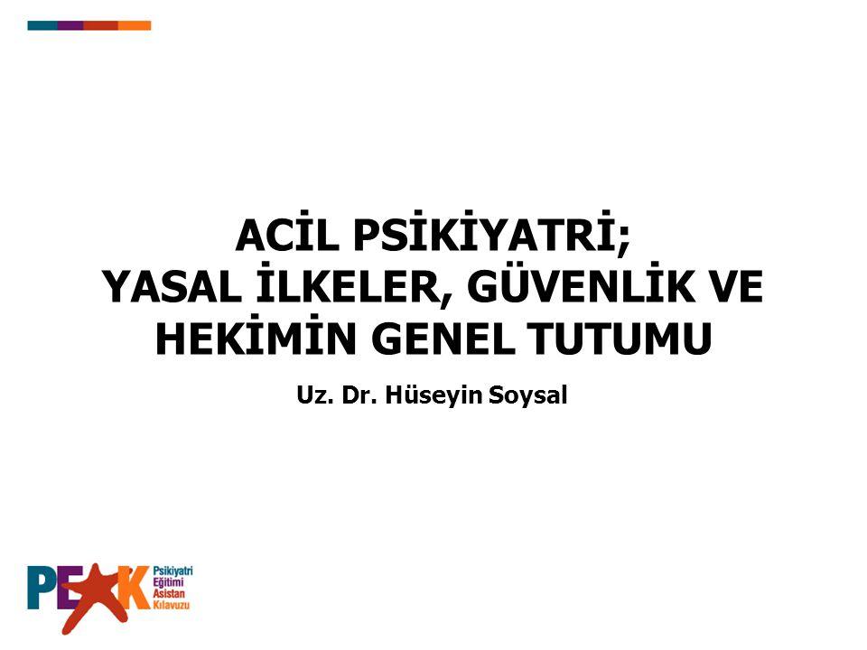ACİL PSİKİYATRİ; YASAL İLKELER, GÜVENLİK VE HEKİMİN GENEL TUTUMU Uz. Dr. Hüseyin Soysal