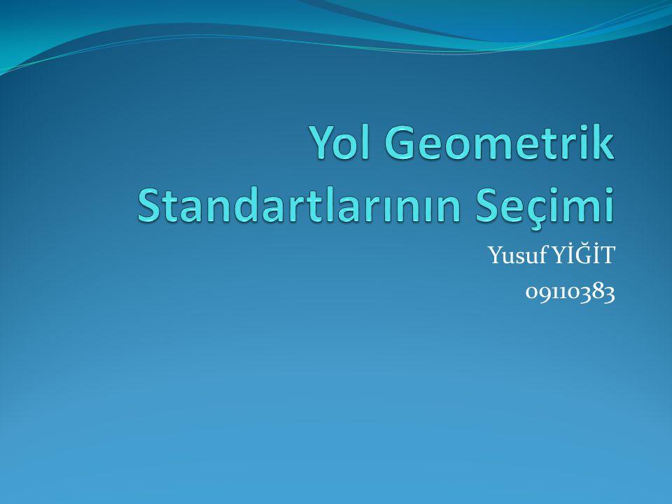Yol Geometrik Standartlarının Seçimi Bir yolun geometrik standartları ; Genişlik Yatay ve düşey kurp yarıçapları Yatay kurbalarda uygulanan enine yükselme değerleridir.